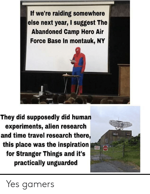 Air Force: If we're raiding somewhere  else next year, I suggest The  Abandoned Camp Hero Air  Force Base In montauk, NY  They did supposedly did human  experiments, alien research  and time travel research there,  this place was the inspiration  for Stranger Things and it's  practically unguarded Yes gamers