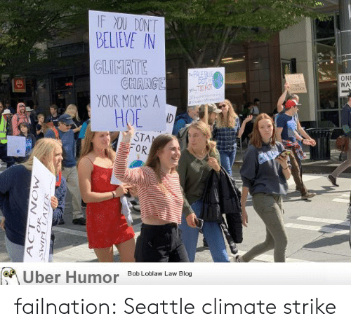 bob loblaw: IF XOU DONT  BELIEVE IN  CLIMATE  GHANGE  YOUR MOMS A  ID  e PALE BE  DOT  gT3 HOT  ltle  ON  WA  E  at  HOE  STA  OR  Uber Humor  Bob Loblaw Law Blog  N NEIMS  MOW  ACT failnation:  Seattle climate strike