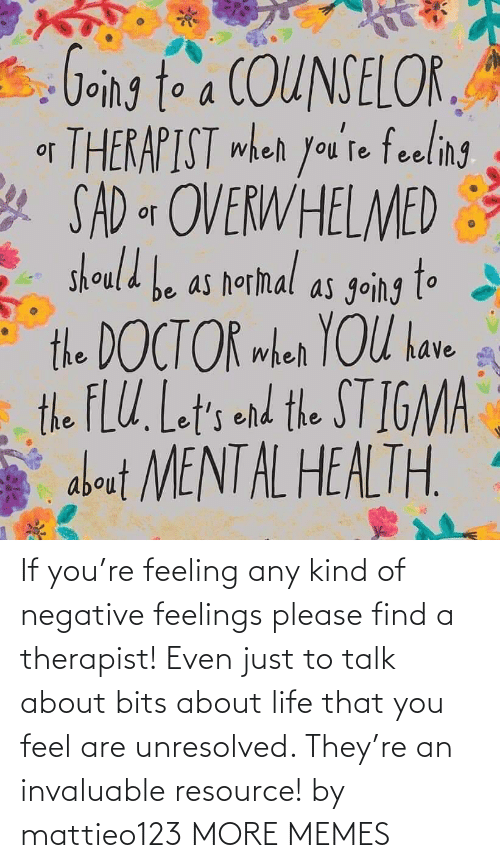 find: If you're feeling any kind of negative feelings please find a therapist! Even just to talk about bits about life that you feel are unresolved. They're an invaluable resource! by mattieo123 MORE MEMES