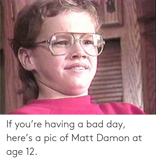 Having A Bad Day: If you're having a bad day, here's a pic of Matt Damon at age 12.