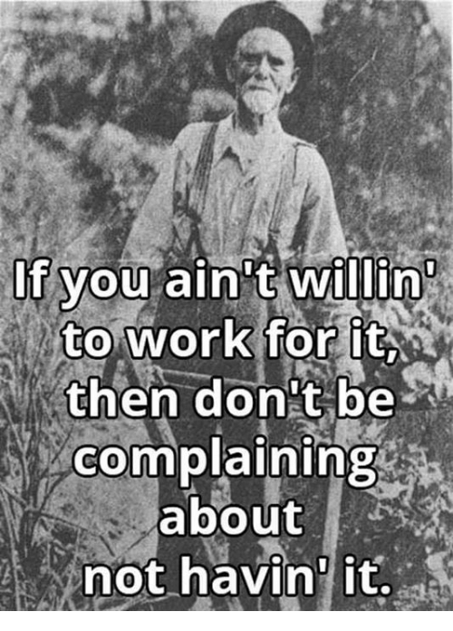 """Work, You, and For: If you ain""""  to work for it  then don't be  complaining  about  not havin' it."""