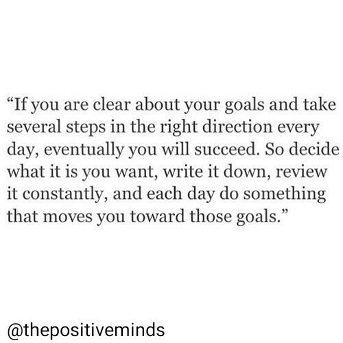 """Goals, Down, and Day: """"If you are clear about your goals and take  several steps in the right direction every  day, eventually you will succeed. So decide  what it is you want, write it down, review  it constantly, and each day do something  that moves you toward those goals.""""  @thepositiveminds"""
