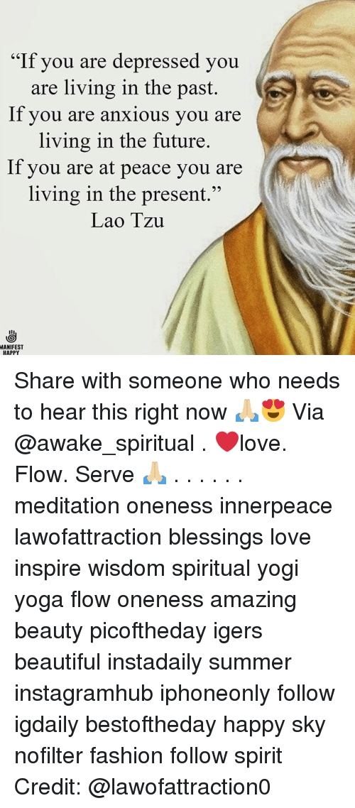 """at-peace: """"If you are depressed you  are living in the past.  lf you are anxious you are  living in the future.  If you are at peace you are  living in the present.""""  Lao Tzu  MANIFEST  HAPPY Share with someone who needs to hear this right now 🙏🏼😍 Via @awake_spiritual . ❤️love. Flow. Serve 🙏🏼 . . . . . . meditation oneness innerpeace lawofattraction blessings love inspire wisdom spiritual yogi yoga flow oneness amazing beauty picoftheday igers beautiful instadaily summer instagramhub iphoneonly follow igdaily bestoftheday happy sky nofilter fashion follow spirit Credit: @lawofattraction0"""