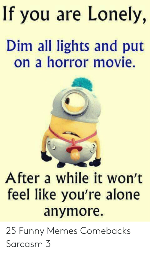 Being Alone, Funny, and Memes: If you are Lonely,  Dim all lights and put  on a horror movie.  After a while it won't  feel like you're alone  anymore 25 Funny Memes Comebacks Sarcasm 3