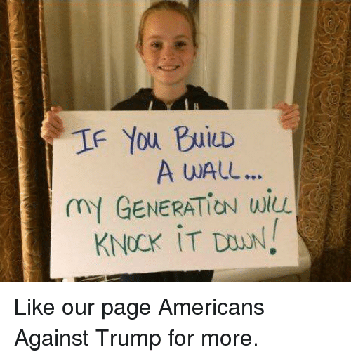Trumping: IF You BuiD  A wALL..  mY GENERATION wiL Like our page Americans Against Trump for more.