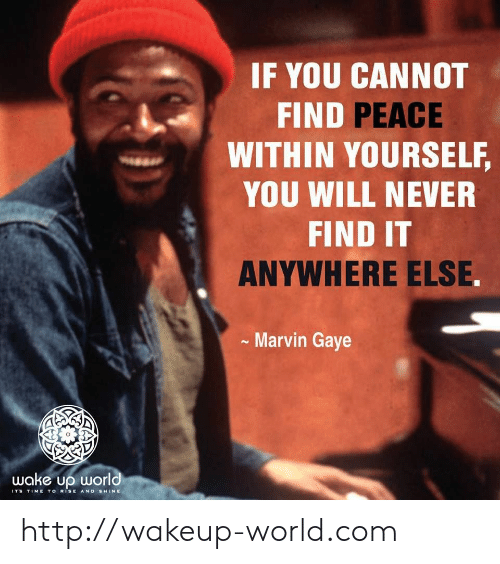 Http, Marvin Gaye, and Time: IF YOU CANNOT  FIND PEACE  WITHIN YOURSELF,  YOU WILL NEVER  FIND IT  ANYWHERE ELSE.  Marvin Gaye  wake up world  ITS TIME TO RiSE AND SHINE http://wakeup-world.com