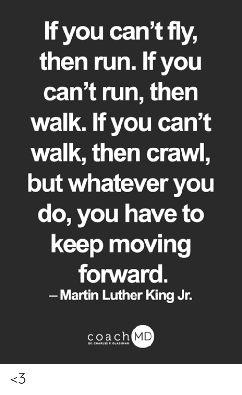 Martin, Martin Luther King Jr., and Memes: If you can't fly,  then run. If you  can't run, then  walk. If you can't  walk, then crawl,  but whatever you  do, you have to  keep moving  forward.  Martin Luther King Jr.  -  coach MD  DR. CHARLES F.GLASSMAN <3