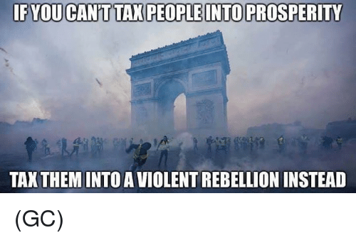 Memes, Violent, and Rebellion: IF YOU CAN'T TAX PEOPLE INTO PROSPERITY  TAX THEM INTO A VIOLENT REBELLION INSTEAD (GC)