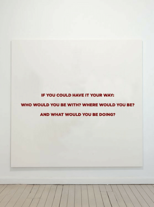 Could Have: IF YOU COULD HAVE IT YOUR WAY:  WHO WOULD YoU BE WITH? WHERE WOULD YOU BE?  AND WHAT WOULD YOU BE DOING?