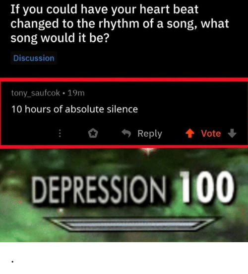 Depression, Heart, and Silence: If you could have your heart beat  changed to the rhythm of a song, what  song would it be?  Discussion  tony_saufcok 19m  10 hours of absolute silence  Reply  Vote  DEPRESSION 100 .