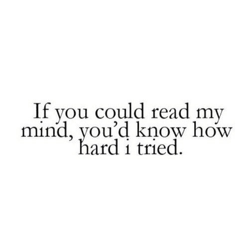 Mind, How, and You: If you could read my  mind, you'd know how  hard i tried.