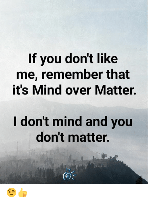 Memes, Mind, and 🤖: If you don't like  me, remember that  it's Mind over Matter.  I don't mind and you  don't matter.  (O% 😉👍