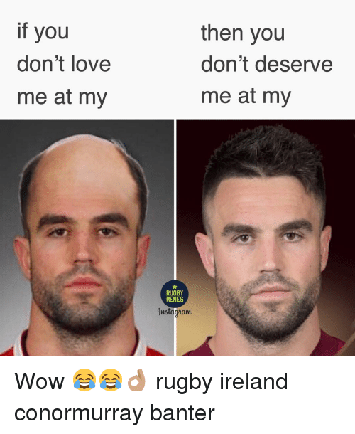 Memes Instagram: if you  don't love  me at my  then you  don't deserve  me at my  RUGBY  MEMES  Instagram Wow 😂😂👌🏽 rugby ireland conormurray banter