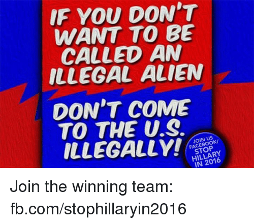 Illegal Alien: IF YOU DON'T  WANT TO BE  CALLED AN  ILLEGAL ALIEN  DON'T COME  TO THE US.  ILLEGALLY!  FACEBOOK/  HILLARY Join the winning team: fb.com/stophillaryin2016