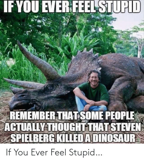 Dinosaur, Steven Spielberg, and Thought: IF YOU EVER FEEL STUPID  REMEMBER THAT SOME PEOPLE  ACTUALLY THOUGHT THAT STEVEN  SPIELBERG KILLED A DINOSAUR If You Ever Feel Stupid…