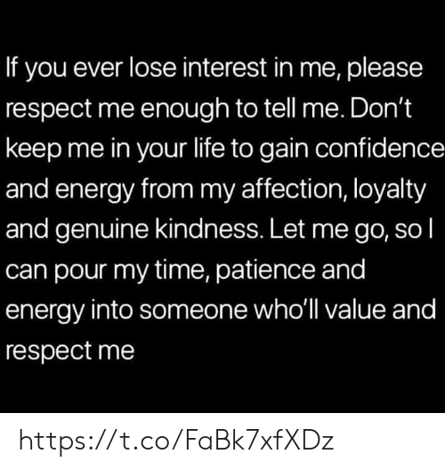Patience: If you ever lose interest in me, please  respect me enough to tell me. Don't  keep me in your life to gain confidence  and energy from my affection, loyalty  and genuine kindness. Let me go, so l  can pour my time, patience and  energy into someone who'll value and  respect me https://t.co/FaBk7xfXDz