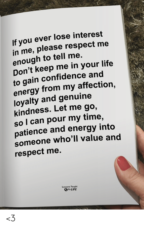 Confidence, Energy, and Life: If you ever lose interest  in me, please respect me  enough to tell me.  Don't keep me in your life  to gain confidence and  energy from my affection,  loyalty and genuine  kindness. Let me go,  sol can pour my time,  patience and energy into  someone who'll value and  respect me.  Lessons Taught  By LIFE <3