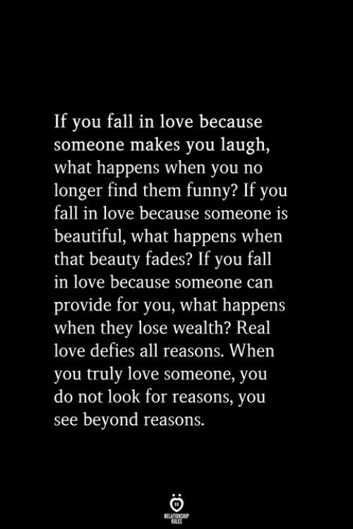 Beautiful, Fall, and Funny: If you fall in love because  someone makes you laugh,  what happens when you no  longer find them funny? If you  fall in love because someone is  beautiful, what happens when  that beauty fades? If you fall  in love because someone can  provide for you, what happens  when they lose wealth? Real  love defies all reasons. When  you truly love someone, you  do not look for reasons, you  see beyond reasons.  RELATIONSHIP  ES