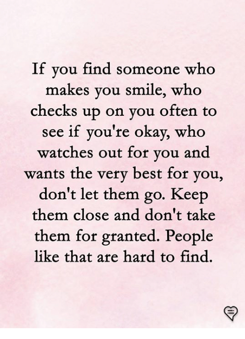 Memes, Best, and Okay: If you find someone who  akes you smile, who  checks up on vou often to  see if you're okay, who  atches out for you and  wants the very best for you,  don't let them go. Keep  them close and don't take  them for granted. People  like that are hard to find.