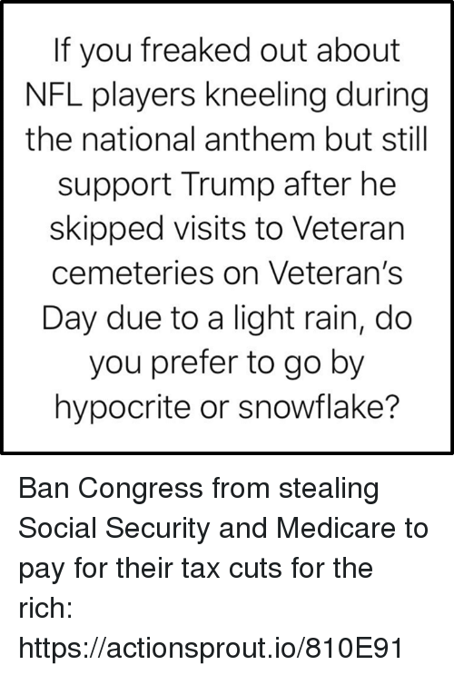 Medicare: If you freaked out about  NFL players kneeling during  the national anthem but still  support Trump after he  skipped visits to Veteran  cemeteries on Veteran's  Day due to a light rain, do  you prefer to go by  hypocrite or snowflake? Ban Congress from stealing Social Security and Medicare to pay for their tax cuts for the rich: https://actionsprout.io/810E91