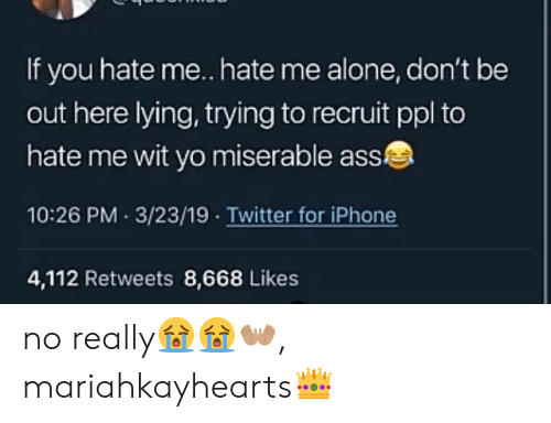 Being Alone, Ass, and Iphone: If you hate me. hate me alone, don't be  out here lying, trying to recruit ppl to  hate me wit yo miserable ass  10:26 PM 3/23/19 Twitter for iPhone  4,112 Retweets 8,668 Likes no really😭😭👐🏽, mariahkayhearts👑