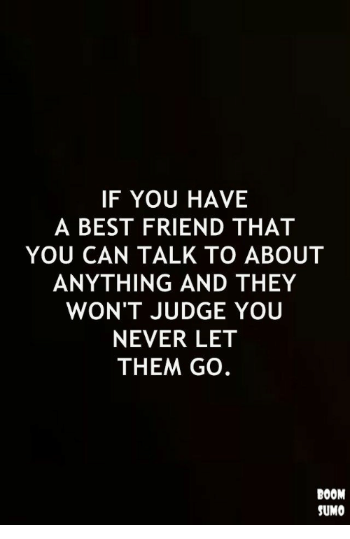 A Best Friend: IF YOU HAVE  A BEST FRIEND THAT  YOU CAN TALK TO ABOUT  ANYTHING AND THEY  WON'T JUDGE YOU  NEVER LET  THEM GO.  BOOM  SUMO