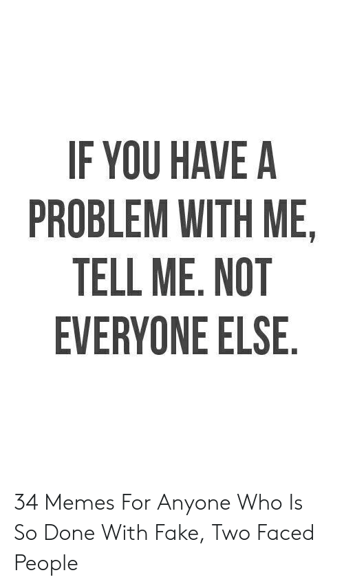 Faced People: IF YOU HAVE A  PROBLEM WITH ME,  TELL ME. NOT  EVERYONE ELSE. 34 Memes For Anyone Who Is So Done With Fake, Two Faced People