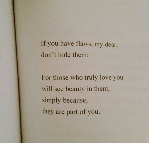 Love, Who, and Hide: If you have flaws, my dear,  don't hide them  For those who truly love you  will see beauty in them,  simply because,  they are part of you.