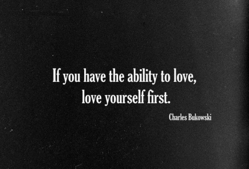 Love, Ability, and Charles Bukowski: If you have the ability to love,  love yourself first.  Charles Bukowski