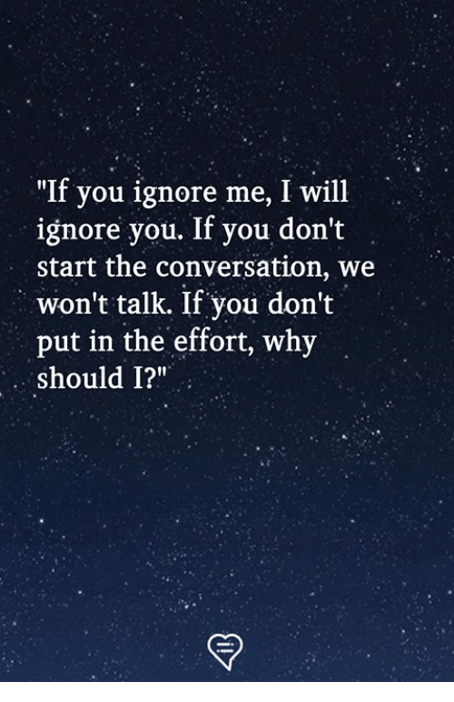 """ignore me: """"If you ignore me, I will  ignore you. If you don't  start the conversation, we  won't talk. If you don't  put in the effort, why  should 1?"""""""