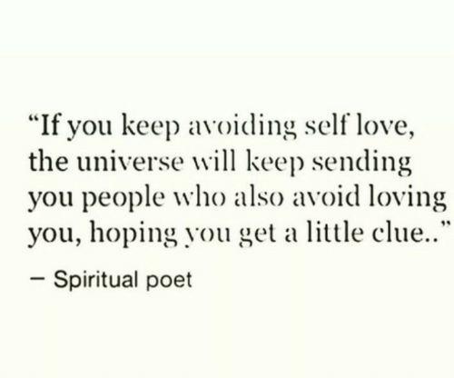 "Poet: ""If you keep avoiding self love,  the universe will keep sending  you people who also avoid loving  you, hoping you get a little clue..""  -spiritual poet"