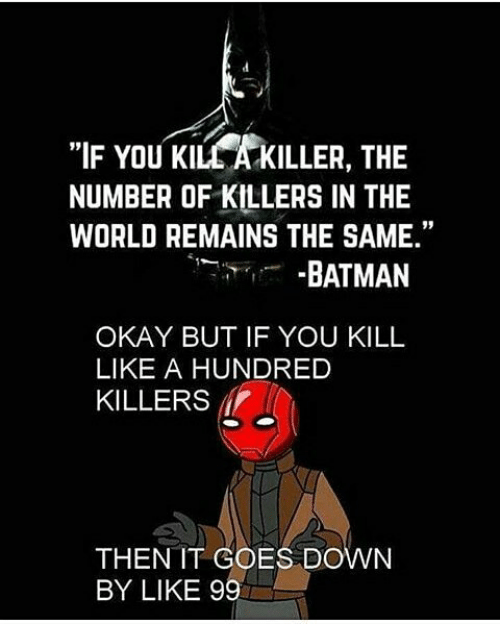 """killers: """"IF YOU KILL A KILLER, THE  NUMBER OF KILLERS IN THE  WORLD REMAINS THE SAME.""""  -BATMAN  OKAY BUT IF YOU KILL  LIKE A HUNDRED  KILLERS  THEN IT COES DOWN  BY LIKE 99"""