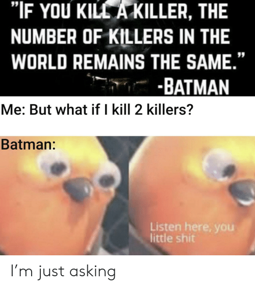 """killers: """"IF YOU KILL A KILLER, THE  NUMBER OF KILLERS IN THE  WORLD REMAINS THE SAME.""""  -BATMAN  Me: But what if I kill 2 killers?  Batman:  Listen here, you  little shit I'm just asking"""