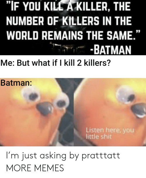 """killers: """"IF YOU KILL A KILLER, THE  NUMBER OF KILLERS IN THE  WORLD REMAINS THE SAME.""""  -BATMAN  Me: But what if I kill 2 killers?  Batman:  Listen here, you  little shit I'm just asking by pratttatt MORE MEMES"""