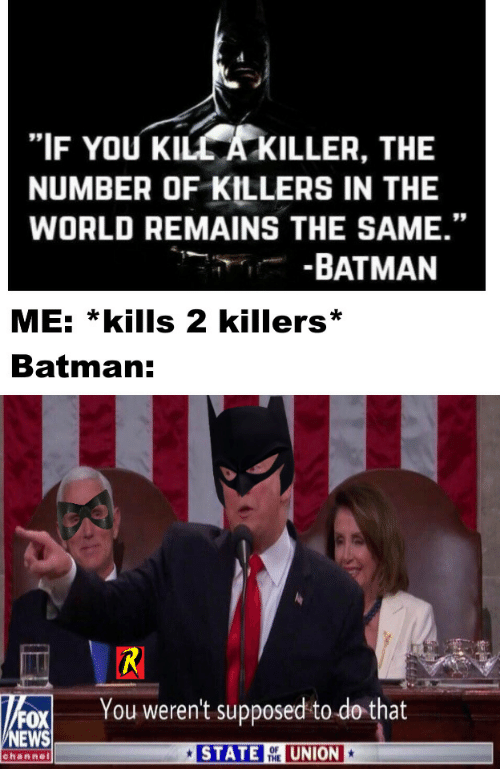 """killers: """"IF YOU KILL A KILLER, THE  NUMBER OF KILLERS IN THE  WORLD REMAINS THE SAME.""""  -BATMAN  ME: *kills 2 killers  Batman:  R  You weren't supposed to do that  FOX  NEWS  STATE  UNION  OF  THE  channel"""