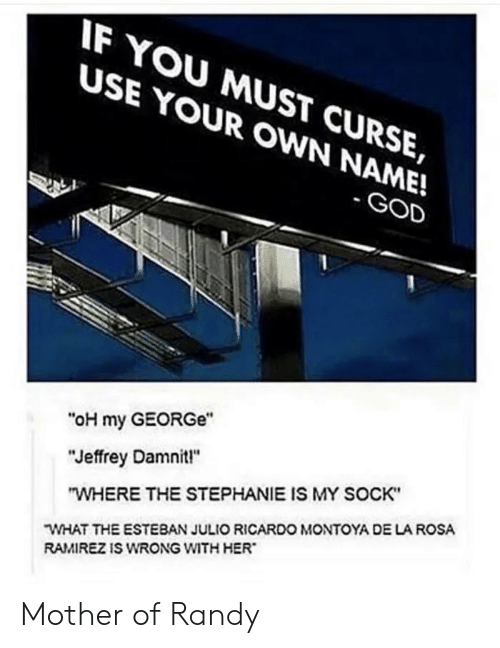 "curse: IF YOU MUST CURSE,  USE YOUR OWN NAME!  - GOD  ""oH my GEORGe""  ""Jeffrey Damnit!""  ""WHERE THE STEPHANIE IS MY SOCK""  WHAT THE ESTEBAN JULIO RICARDO MONTOYA DE LA ROSA  RAMIREZ IS WRONG WITH HER Mother of Randy"