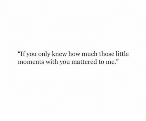 "How, You, and Those: ""If you only knew how much those little  moments with you mattered to me.""  05"