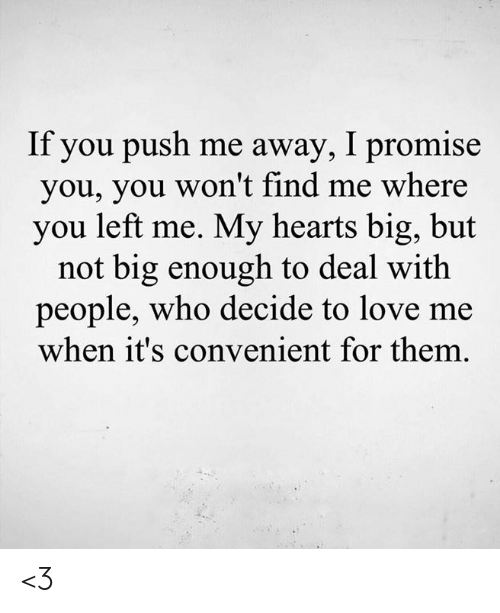 Love, Memes, and Hearts: If you push me away, I promise  you, you won't find me where  you left me. My hearts big, but  not big enough to deal with  people, who decide to love me  when it's convenient for them <3
