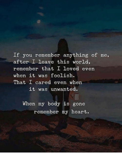 foolish: If you remember anything of me,  after I leave this world,  remember that I loved even  when it was foolish.  That I cared even when  it was unwanted.  When my body is gone  remember my heart.