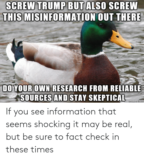 Information: If you see information that seems shocking it may be real, but be sure to fact check in these times