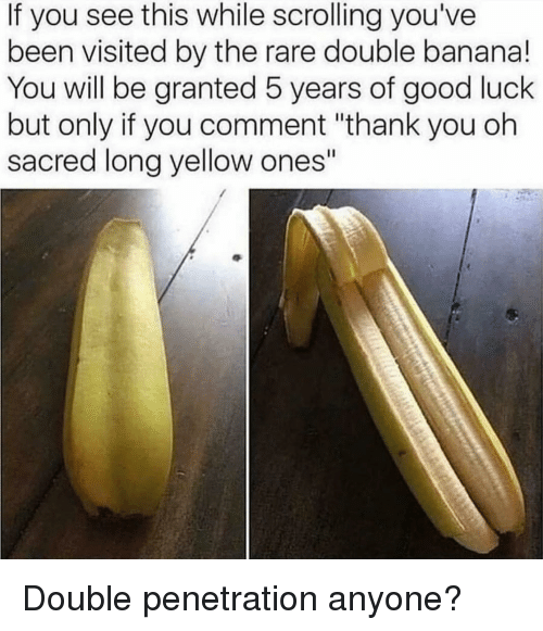 "Penetration: If you see this while scrolling you've  been visited by the rare double banana!  You will be granted 5 years of good luck  but only if you comment ""thank you oh  sacred long yellow ones"" Double penetration anyone?"