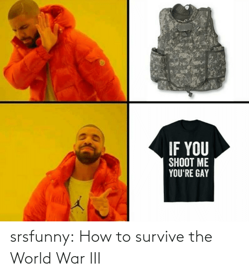 How To: IF YOU  SHOOT ME  YOU'RE GAY srsfunny:  How to survive the World War III
