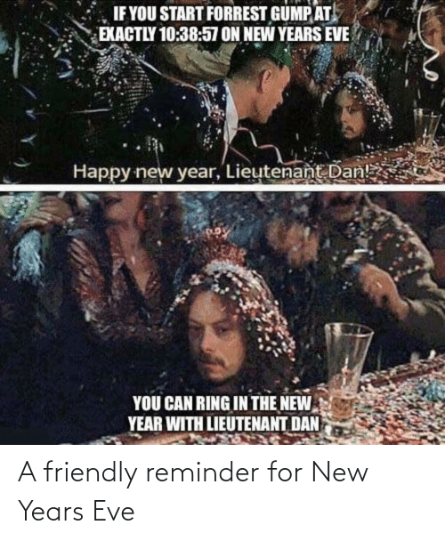 Friendly: IF YOU START FORREST GUMP AT  EXACTLY 10:38:57 ON NEW YEARS EVE  Happy new year, Lieutenant Dan!  YOU CAN RING IN THE NEW  YEAR WITH LIEUTENANT DAN A friendly reminder for New Years Eve