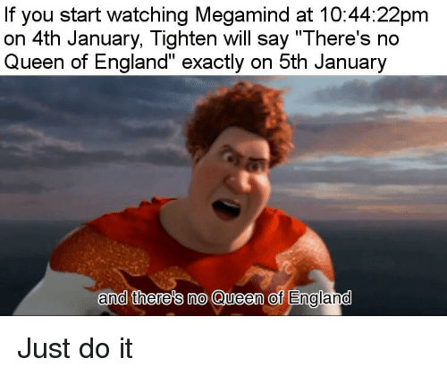 "England, Just Do It, and Queen: If you start watching Megamind at 10:44:22pm  on 4th January, Tighten will say ""There's no  Queen of England"" exactly on 5th January  and there's no Queen of England"