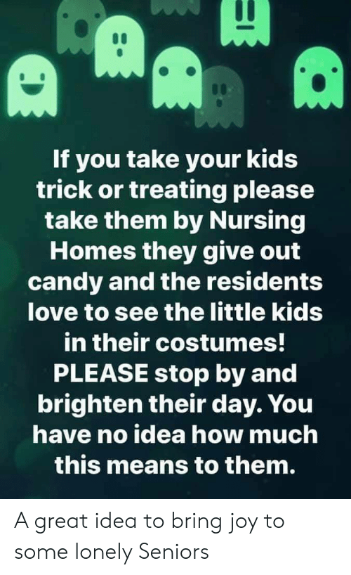 trick or treating: If you take your kids  trick or treating please  take them by Nursing  Homes they give out  candy and the residents  love to see the little kids  in their costumes!  PLEASE stop by and  brighten their day. You  have no idea how much  this means to them. A great idea to bring joy to some lonely Seniors