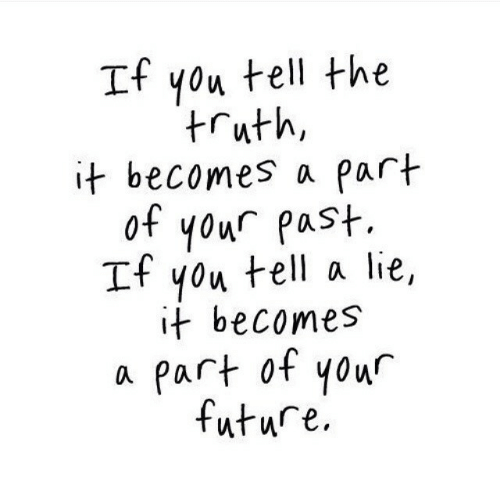 Future, Truth, and You: If you tell the  truth,  it becomes a part  of your past.  If you tell a lie,  it becomes  a part ot your  future.