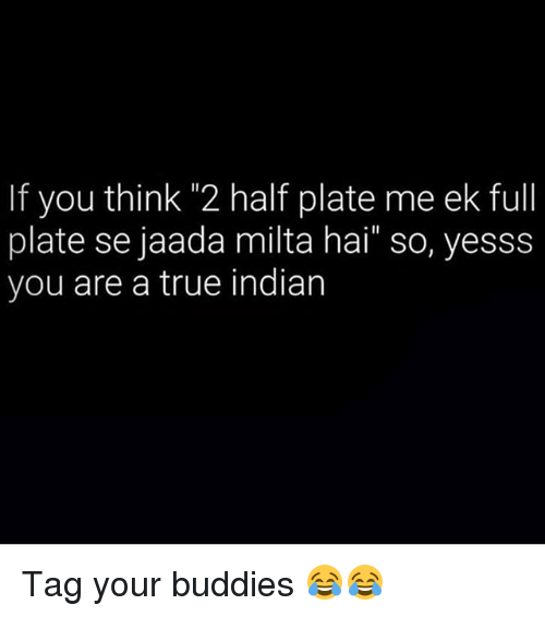 """—˜: If you thin 2 half plate me ek full  plate se jaada milta hai"""" so, yesss  you are a true indian Tag your buddies 😂😂"""