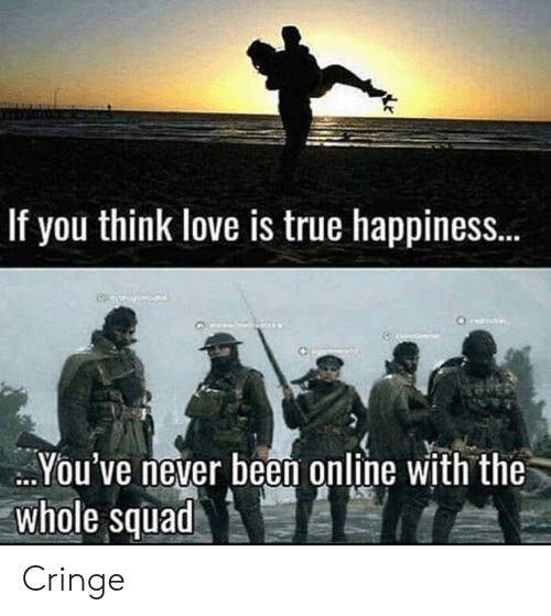 Squad: If you think love is true happines..  You've never been online with the  whole squad Cringe