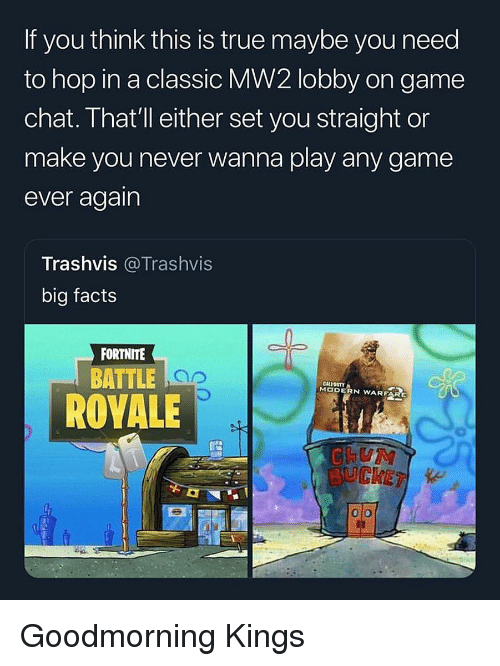 Facts, True, and Chat: If you think this is true maybe you need  to hop in a classic MW2 lobby on game  chat. That' ll either set you straight or  make you never wanna play any game  ever again  Trashvis @Trashvis  big facts  FORTNITE  BATTLE  CALIOSTY  MODERN WARFAR  ROVALE  BUCKET Goodmorning Kings