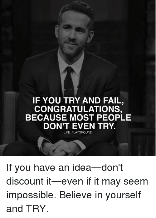 Memes, 🤖, and Believe in Yourself: IF YOU TRY AND FAIL,  CONGRATULATIONS,  BECAUSE MOST PEOPLE  DON'T EVEN TRY.  LIFE PLAYGROUND If you have an idea—don't discount it—even if it may seem impossible. Believe in yourself and TRY.